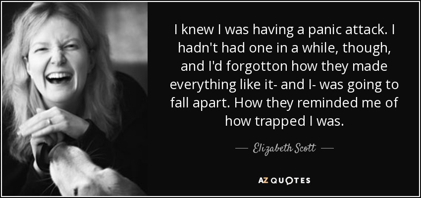 I knew I was having a panic attack. I hadn't had one in a while, though, and I'd forgotton how they made everything like it- and I- was going to fall apart. How they reminded me of how trapped I was. - Elizabeth Scott