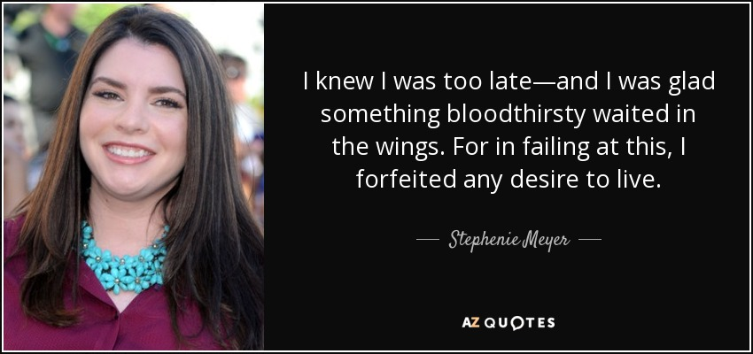 I knew I was too late—and I was glad something bloodthirsty waited in the wings. For in failing at this, I forfeited any desire to live. - Stephenie Meyer
