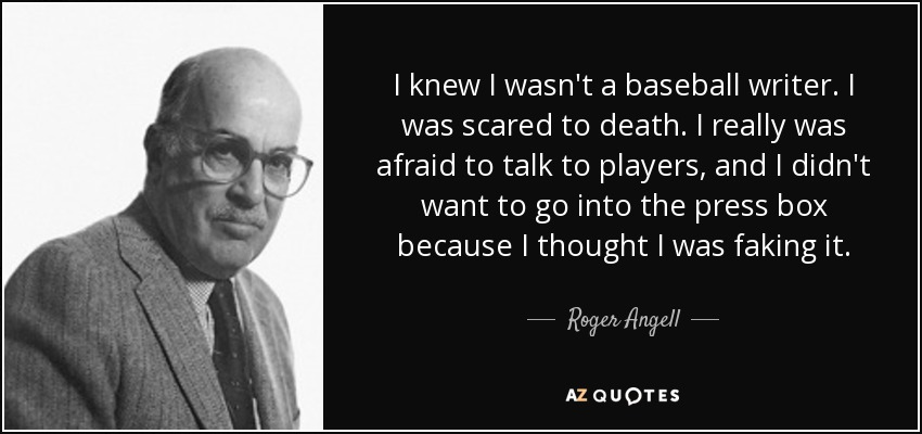 I knew I wasn't a baseball writer. I was scared to death. I really was afraid to talk to players, and I didn't want to go into the press box because I thought I was faking it. - Roger Angell