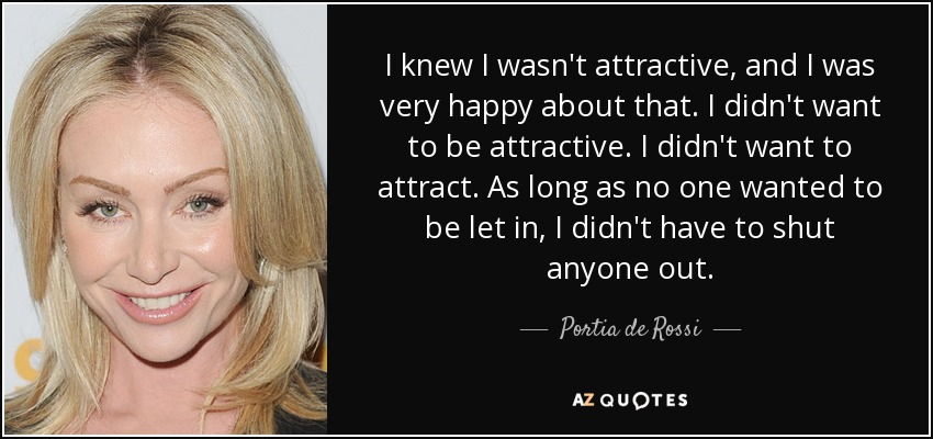 I knew I wasn't attractive, and I was very happy about that. I didn't want to be attractive. I didn't want to attract. As long as no one wanted to be let in, I didn't have to shut anyone out. - Portia de Rossi