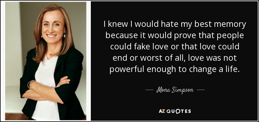 I knew I would hate my best memory because it would prove that people could fake love or that love could end or worst of all, love was not powerful enough to change a life. - Mona Simpson
