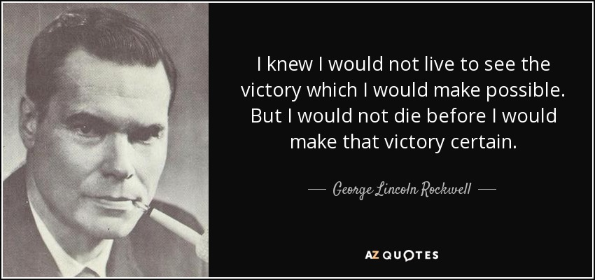 I knew I would not live to see the victory which I would make possible. But I would not die before I would make that victory certain. - George Lincoln Rockwell