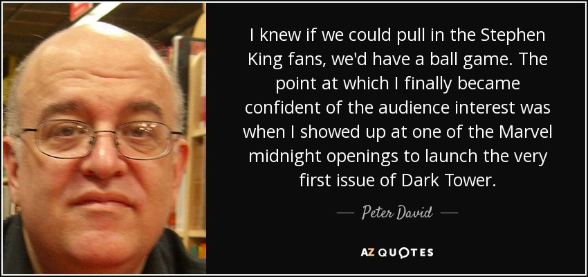 I knew if we could pull in the Stephen King fans, we'd have a ball game. The point at which I finally became confident of the audience interest was when I showed up at one of the Marvel midnight openings to launch the very first issue of Dark Tower. - Peter David