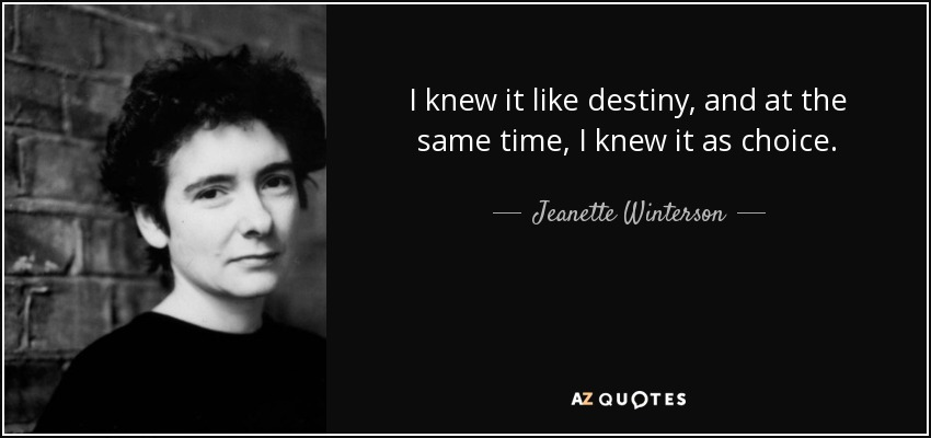 I knew it like destiny, and at the same time, I knew it as choice. - Jeanette Winterson