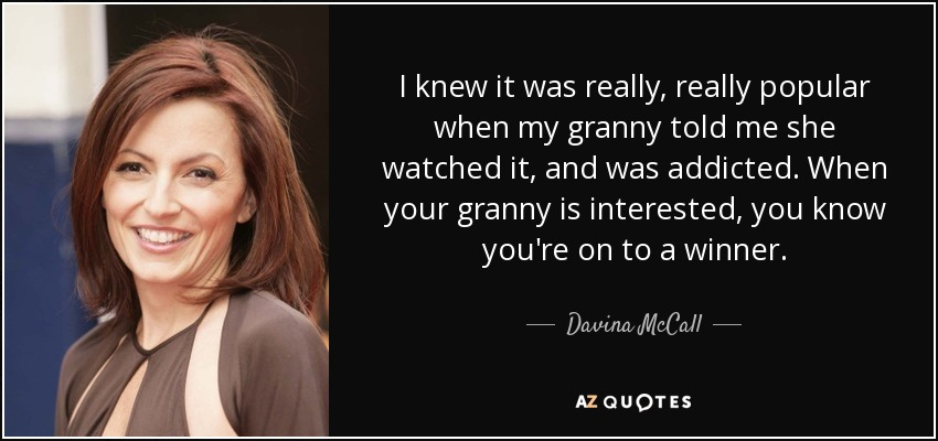 I knew it was really, really popular when my granny told me she watched it, and was addicted. When your granny is interested, you know you're on to a winner. - Davina McCall