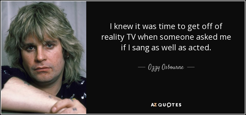 I knew it was time to get off of reality TV when someone asked me if I sang as well as acted. - Ozzy Osbourne