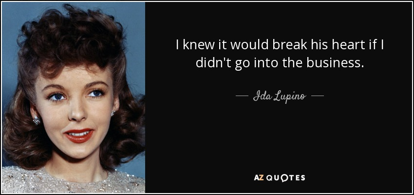 I knew it would break his heart if I didn't go into the business. - Ida Lupino