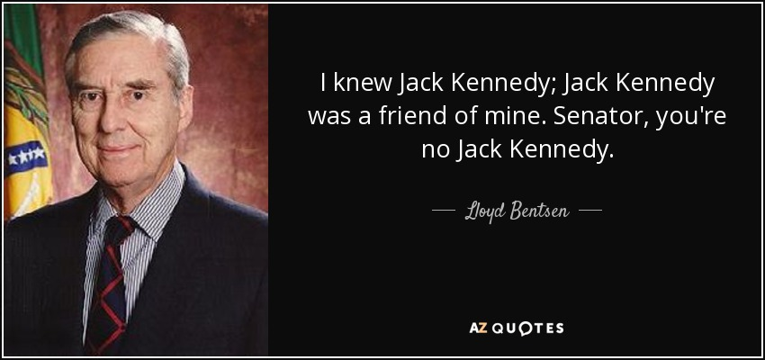 I knew Jack Kennedy; Jack Kennedy was a friend of mine. Senator, you're no Jack Kennedy. - Lloyd Bentsen