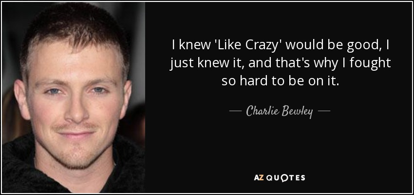 I knew 'Like Crazy' would be good, I just knew it, and that's why I fought so hard to be on it. - Charlie Bewley