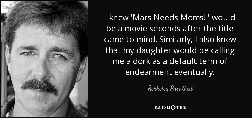 I knew 'Mars Needs Moms! ' would be a movie seconds after the title came to mind. Similarly, I also knew that my daughter would be calling me a dork as a default term of endearment eventually. - Berkeley Breathed