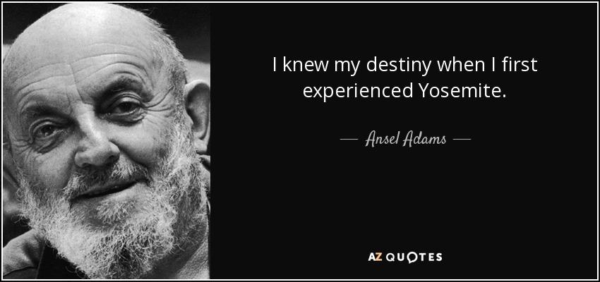 I knew my destiny when I first experienced Yosemite. - Ansel Adams