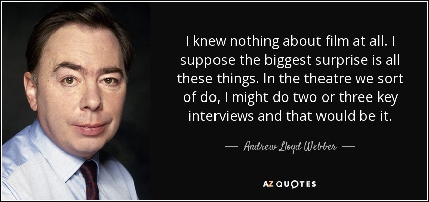 I knew nothing about film at all. I suppose the biggest surprise is all these things. In the theatre we sort of do, I might do two or three key interviews and that would be it. - Andrew Lloyd Webber