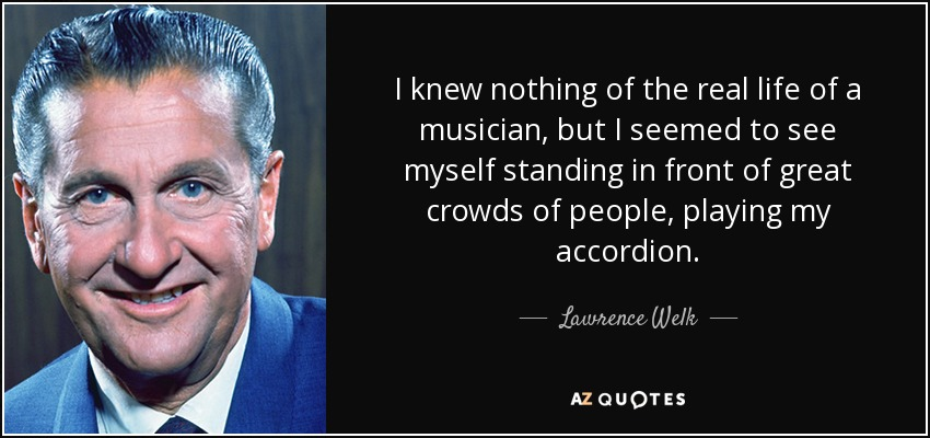 I knew nothing of the real life of a musician, but I seemed to see myself standing in front of great crowds of people, playing my accordion. - Lawrence Welk