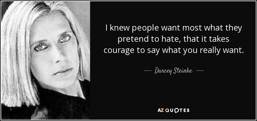 I knew people want most what they pretend to hate, that it takes courage to say what you really want. - Darcey Steinke