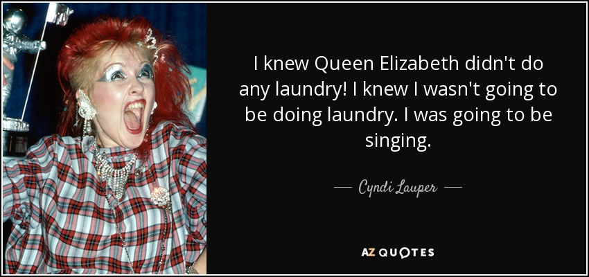 I knew Queen Elizabeth didn't do any laundry! I knew I wasn't going to be doing laundry. I was going to be singing. - Cyndi Lauper