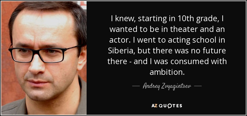 I knew, starting in 10th grade, I wanted to be in theater and an actor. I went to acting school in Siberia, but there was no future there - and I was consumed with ambition. - Andrey Zvyagintsev