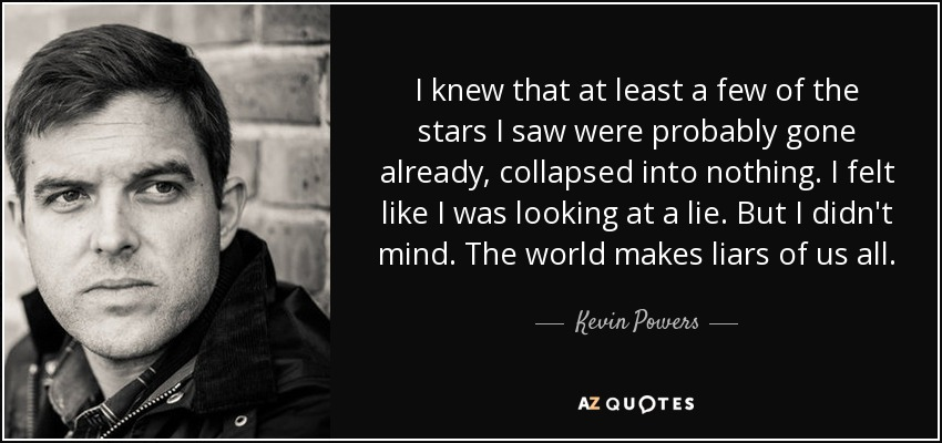 I knew that at least a few of the stars I saw were probably gone already, collapsed into nothing. I felt like I was looking at a lie. But I didn't mind. The world makes liars of us all. - Kevin Powers