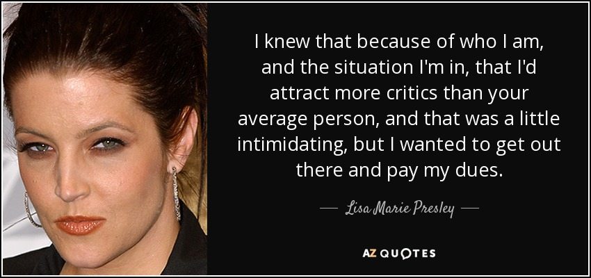 I knew that because of who I am, and the situation I'm in, that I'd attract more critics than your average person, and that was a little intimidating, but I wanted to get out there and pay my dues. - Lisa Marie Presley