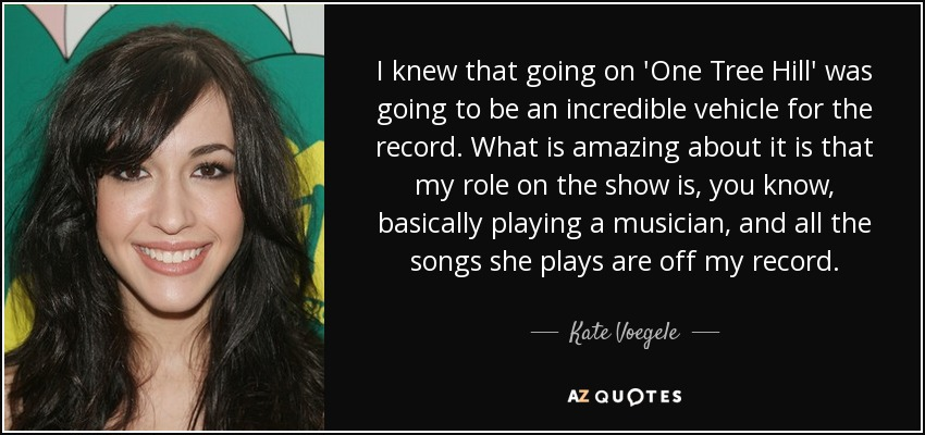 I knew that going on 'One Tree Hill' was going to be an incredible vehicle for the record. What is amazing about it is that my role on the show is, you know, basically playing a musician, and all the songs she plays are off my record. - Kate Voegele