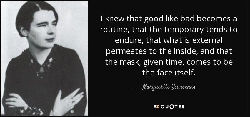 I knew that good like bad becomes a routine, that the temporary tends to endure, that what is external permeates to the inside, and that the mask, given time, comes to be the face itself. - Marguerite Yourcenar