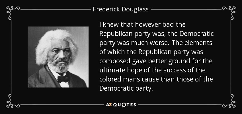 I knew that however bad the Republican party was, the Democratic party was much worse. The elements of which the Republican party was composed gave better ground for the ultimate hope of the success of the colored mans cause than those of the Democratic party. - Frederick Douglass