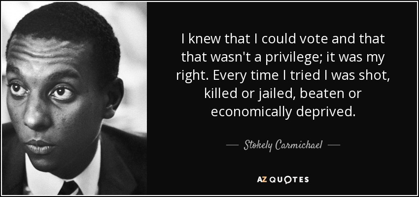 I knew that I could vote and that that wasn't a privilege; it was my right. Every time I tried I was shot, killed or jailed, beaten or economically deprived. - Stokely Carmichael