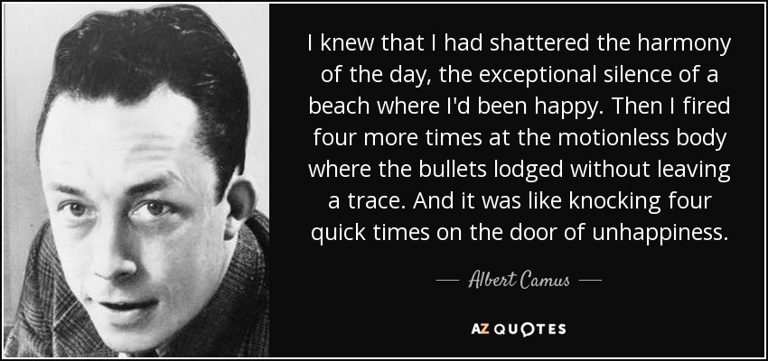 I knew that I had shattered the harmony of the day, the exceptional silence of a beach where I'd been happy. Then I fired four more times at the motionless body where the bullets lodged without leaving a trace. And it was like knocking four quick times on the door of unhappiness. - Albert Camus