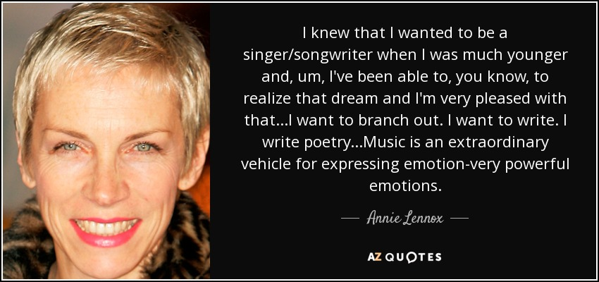I knew that I wanted to be a singer/songwriter when I was much younger and, um, I've been able to, you know, to realize that dream and I'm very pleased with that...I want to branch out. I want to write. I write poetry...Music is an extraordinary vehicle for expressing emotion-very powerful emotions. - Annie Lennox