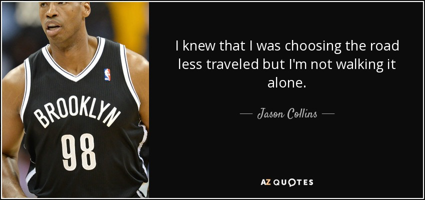 I knew that I was choosing the road less traveled but I'm not walking it alone. - Jason Collins