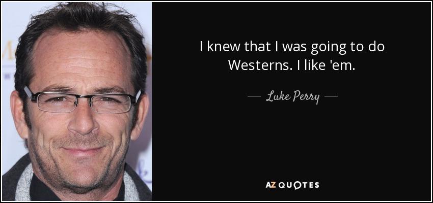 I knew that I was going to do Westerns. I like 'em. - Luke Perry