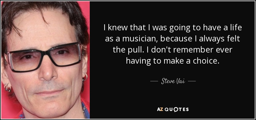 I knew that I was going to have a life as a musician, because I always felt the pull. I don't remember ever having to make a choice. - Steve Vai