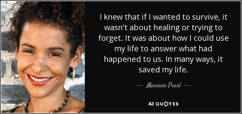 I knew that if I wanted to survive, it wasn't about healing or trying to forget. It was about how I could use my life to answer what had happened to us. In many ways, it saved my life. - Mariane Pearl