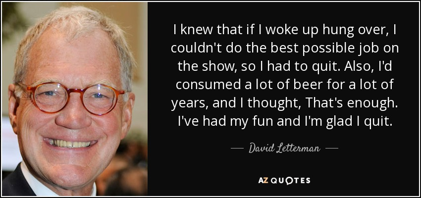 I knew that if I woke up hung over, I couldn't do the best possible job on the show, so I had to quit. Also, I'd consumed a lot of beer for a lot of years, and I thought, That's enough. I've had my fun and I'm glad I quit. - David Letterman