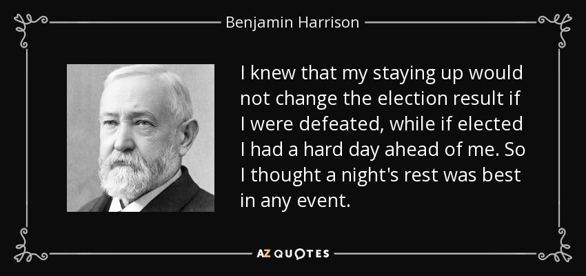 I knew that my staying up would not change the election result if I were defeated, while if elected I had a hard day ahead of me. So I thought a night's rest was best in any event. - Benjamin Harrison