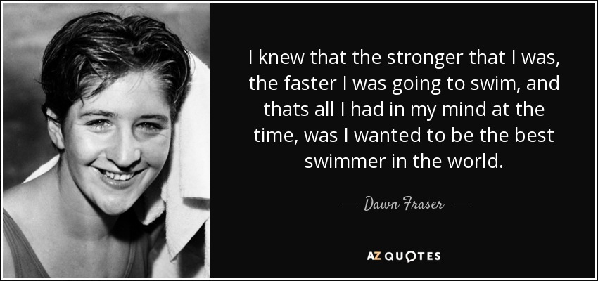 I knew that the stronger that I was, the faster I was going to swim, and thats all I had in my mind at the time, was I wanted to be the best swimmer in the world. - Dawn Fraser