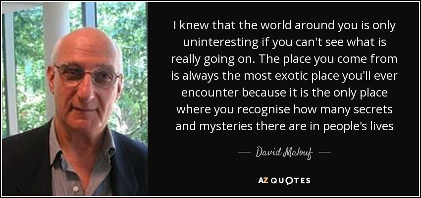 I knew that the world around you is only uninteresting if you can't see what is really going on. The place you come from is always the most exotic place you'll ever encounter because it is the only place where you recognise how many secrets and mysteries there are in people's lives - David Malouf