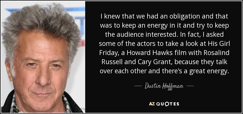I knew that we had an obligation and that was to keep an energy in it and try to keep the audience interested. In fact, I asked some of the actors to take a look at His Girl Friday, a Howard Hawks film with Rosalind Russell and Cary Grant, because they talk over each other and there's a great energy. - Dustin Hoffman