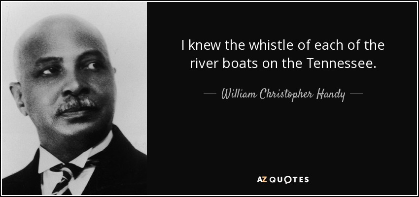 I knew the whistle of each of the river boats on the Tennessee. - William Christopher Handy
