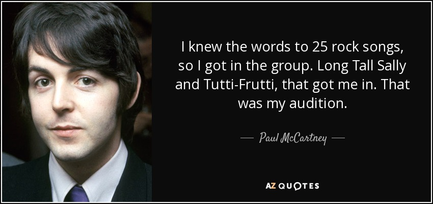I knew the words to 25 rock songs, so I got in the group. Long Tall Sally and Tutti-Frutti, that got me in. That was my audition. - Paul McCartney
