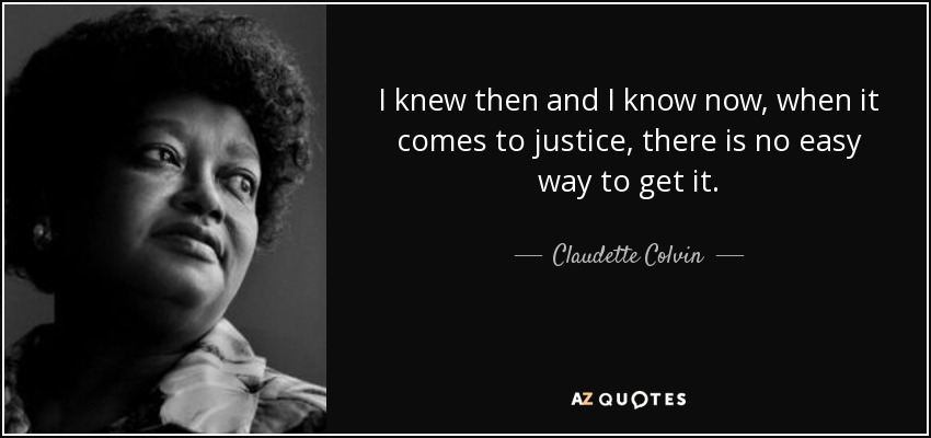 I knew then and I know now, when it comes to justice, there is no easy way to get it. - Claudette Colvin