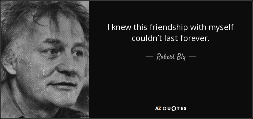 I knew this friendship with myself couldn't last forever. - Robert Bly
