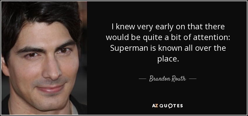 I knew very early on that there would be quite a bit of attention: Superman is known all over the place. - Brandon Routh
