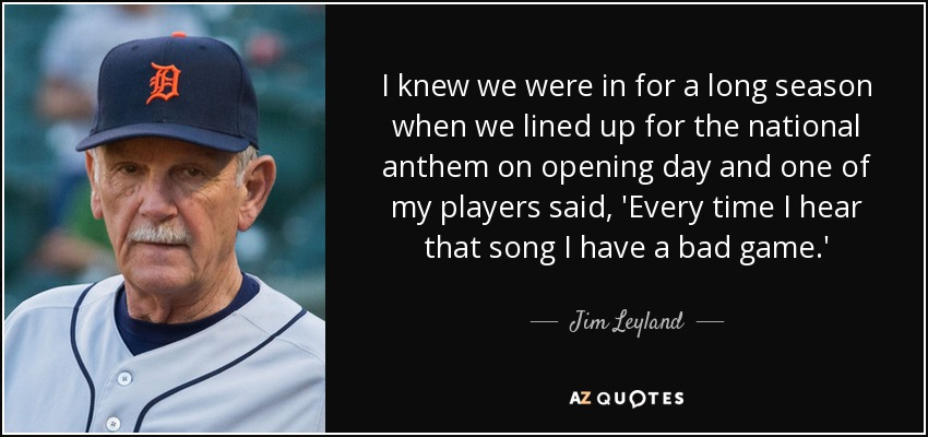 I knew we were in for a long season when we lined up for the national anthem on opening day and one of my players said, 'Every time I hear that song I have a bad game.' - Jim Leyland