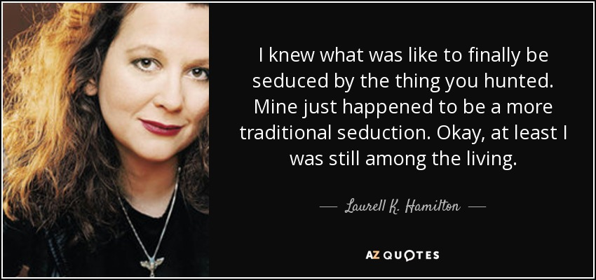 I knew what was like to finally be seduced by the thing you hunted. Mine just happened to be a more traditional seduction. Okay, at least I was still among the living. - Laurell K. Hamilton