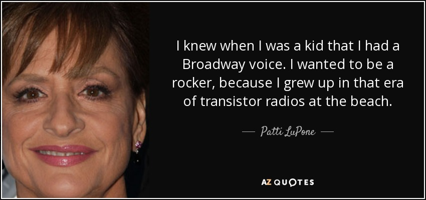 I knew when I was a kid that I had a Broadway voice. I wanted to be a rocker, because I grew up in that era of transistor radios at the beach. - Patti LuPone