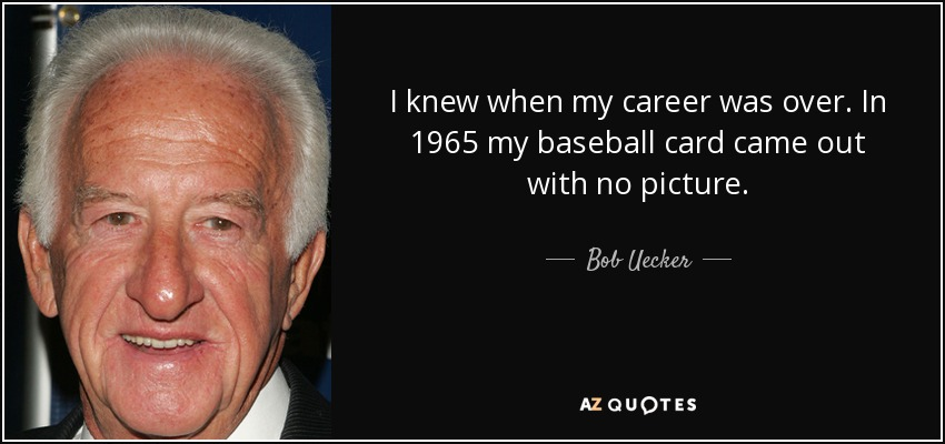 I knew when my career was over. In 1965 my baseball card came out with no picture. - Bob Uecker