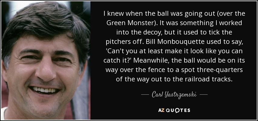 I knew when the ball was going out (over the Green Monster). It was something I worked into the decoy, but it used to tick the pitchers off. Bill Monbouquette used to say, 'Can't you at least make it look like you can catch it?' Meanwhile, the ball would be on its way over the fence to a spot three-quarters of the way out to the railroad tracks. - Carl Yastrzemski
