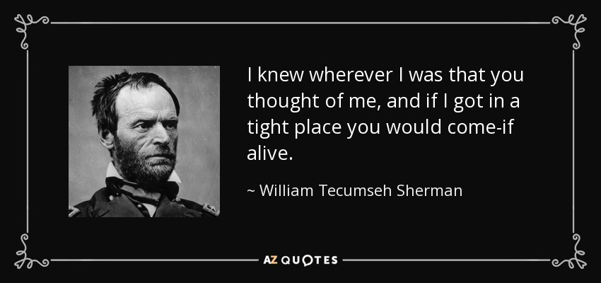 I knew wherever I was that you thought of me, and if I got in a tight place you would come-if alive. - William Tecumseh Sherman