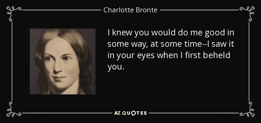 I knew you would do me good in some way, at some time--I saw it in your eyes when I first beheld you. - Charlotte Bronte