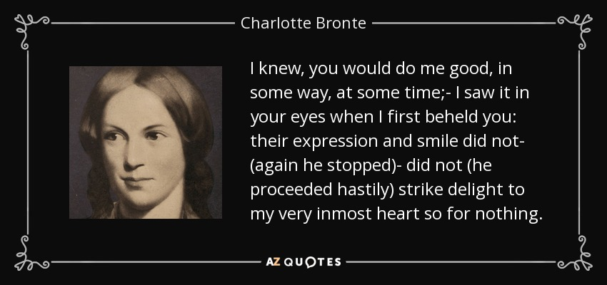 I knew, you would do me good, in some way, at some time;- I saw it in your eyes when I first beheld you: their expression and smile did not- (again he stopped)- did not (he proceeded hastily) strike delight to my very inmost heart so for nothing. - Charlotte Bronte